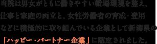 当院は男女がともに働きやすい職場環境を整え、仕事と家庭の両立と、女性労働者の育成・登用などに積極的に取り組んでいる企業として新潟県の「ハッピー・パートナー企業」に認定されました。